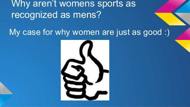 Why aren't womens sports as recognized as mens? My case for why women are just as good :)