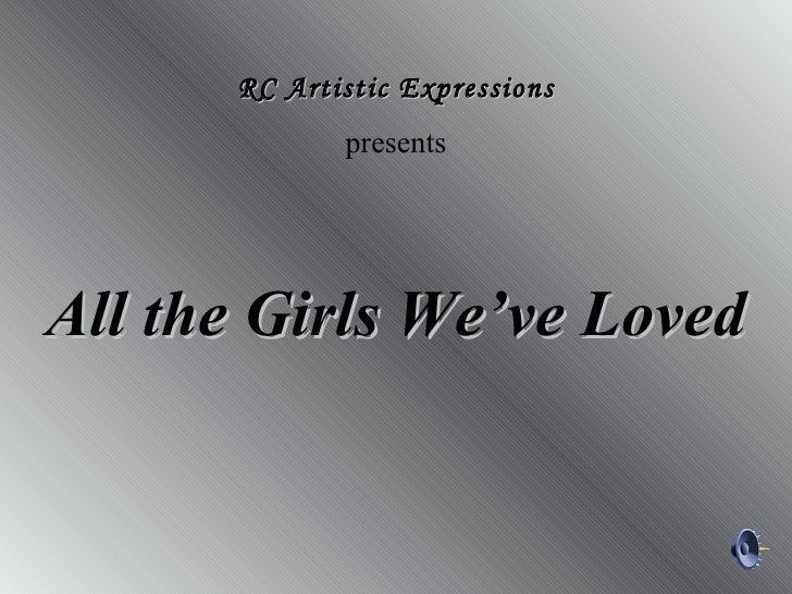 All the Girls We've Loved RC Artistic Expressions presents