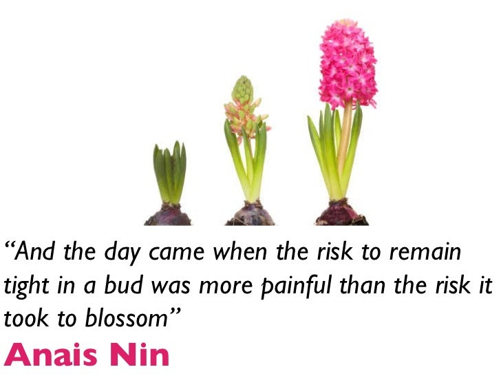 """"""" And the day came when the risk to remain tight in a bud was more painful than the risk it took to blossom"""" Anais Nin"""