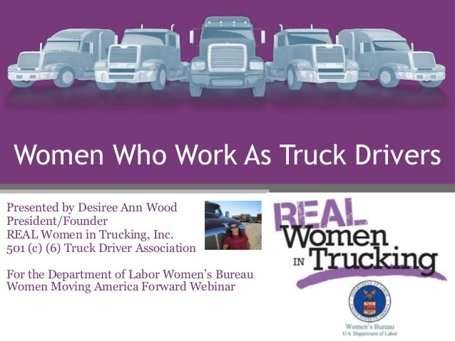 Women Who Work As Truck Drivers Presented by Desiree Ann Wood President/Founder REAL Women in Trucking, Inc. 501 (c) (6) T...