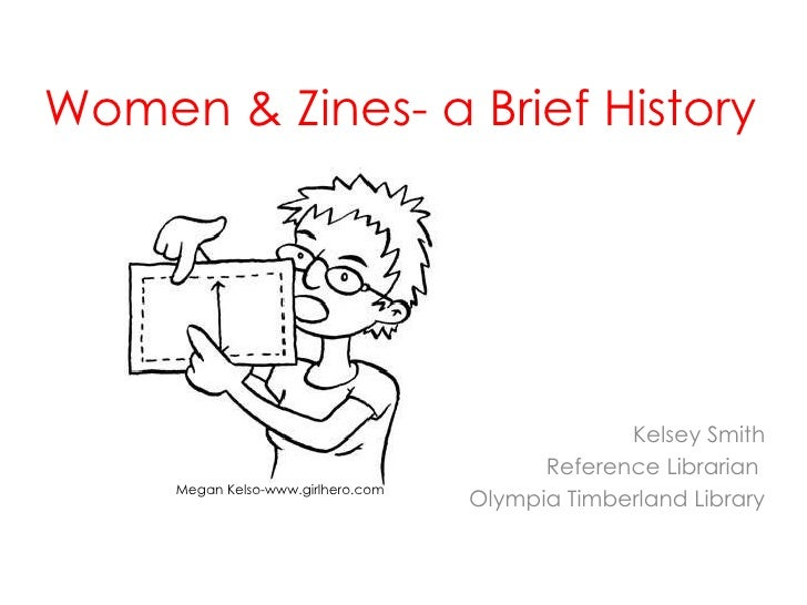 Feminism & Zines- a Brief History Kelsey Smith Reference Librarian  Olympia Timberland Library Megan Kelso- www.girlhero.com