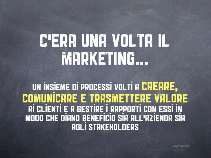 C'ERA UNA VOLTA IL        MARKETING...   un insieme di processi volti a creare, comunicare e trasmettere valore  ai client...