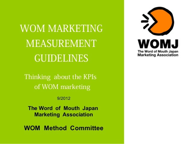 WOM MARKETINGMEASUREMENT   GUIDELINESThinking about the KPIs   of WOM marketing          9/2012 The Word of Mouth Japan   ...