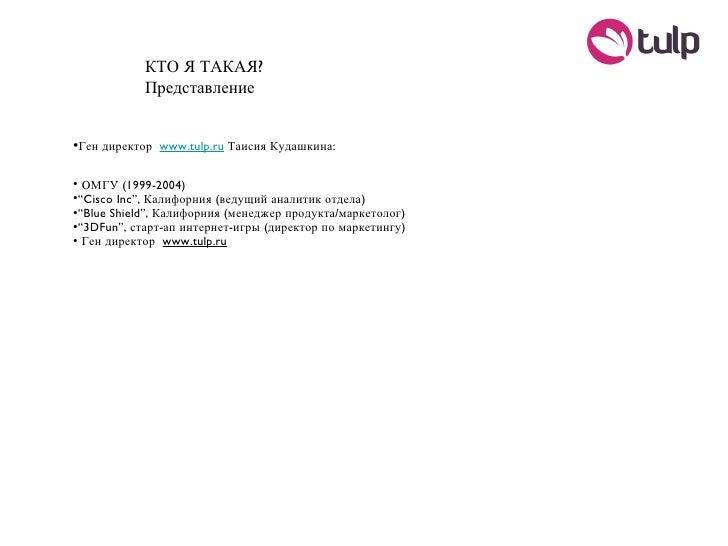КТО Я ТАКАЯ? Представление <ul><li>Ген директор  www.tulp.ru  Таисия Кудашкина: </li></ul><ul><li>ОМГУ (1999-2004) </li></...