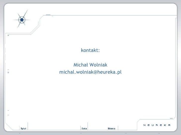 <ul><li>kontakt: </li></ul><ul><li>Michał Wolniak </li></ul><ul><li>[email_address] </li></ul>