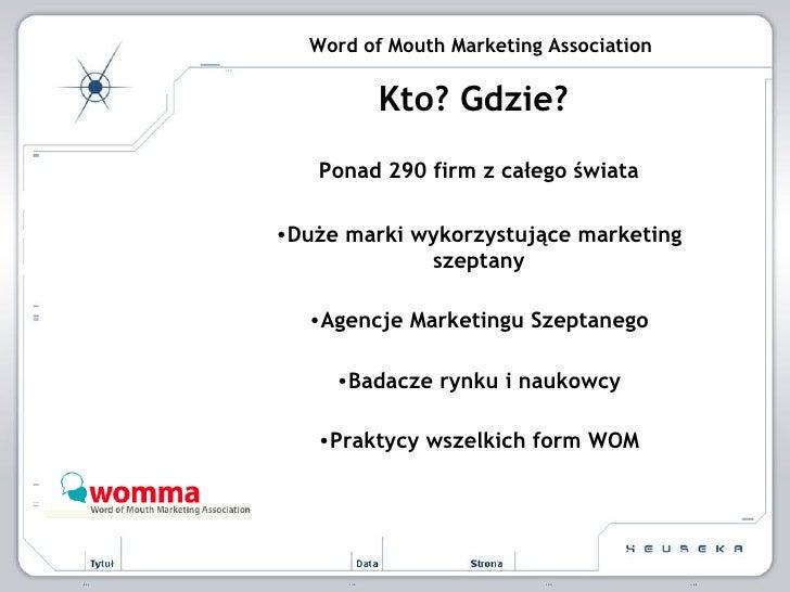Word of Mouth Marketing Association <ul><li>Kto? Gdzie?  </li></ul><ul><li>Ponad 290 firm z całego świata </li></ul><ul><l...