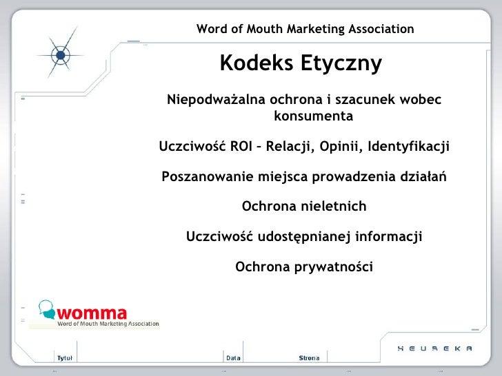 Word of Mouth Marketing Association Kodeks Etyczny  Niepodważalna ochrona i szacunek wobec konsumenta Uczciwość ROI – Rela...