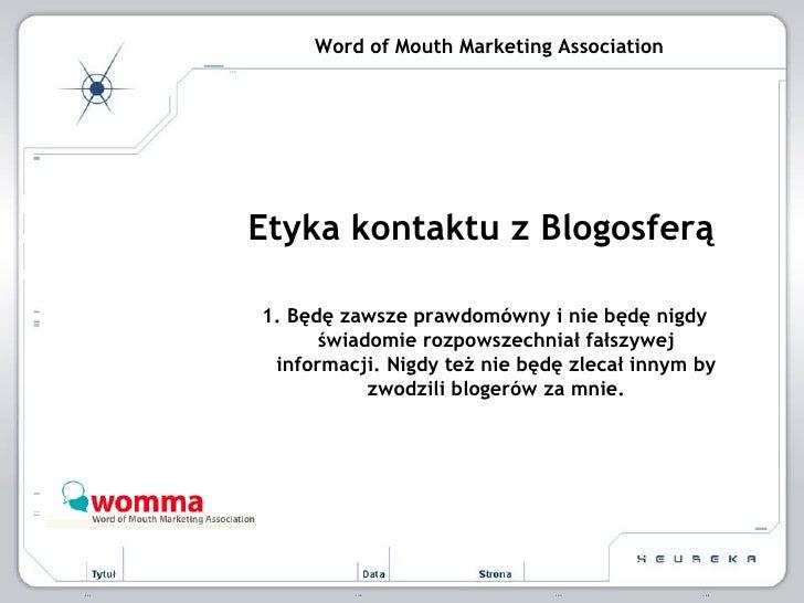 Word of Mouth Marketing Association Etyka kontaktu z Blogosferą 1. Będę zawsze prawdomówny i nie będę nigdy świadomie rozp...