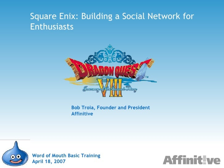 Square Enix: Building a Social Network for Enthusiasts Word of Mouth Basic Training April 18, 2007 Bob Troia, Founder and ...