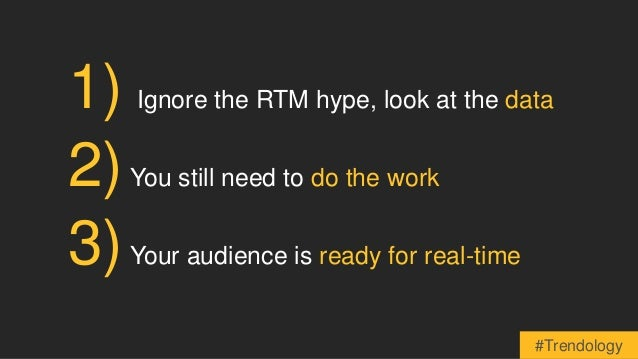 1) Ignore the RTM hype, look at the data  2)You still need to do the work  3)Your audience is ready for real-time  #Trendo...