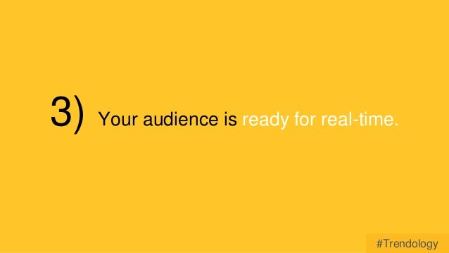 3) Your audience is ready for real-time.  #Trendology