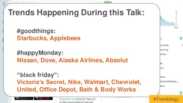 Trends Happening During this Talk:  #goodthings:  Starbucks, Applebees  #happyMonday:  Nissan, Dove, Alaska Airlines, Abso...