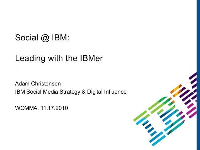 1 Social @ IBM: Leading with the IBMer Adam Christensen IBM Social Media Strategy & Digital Influence WOMMA. 11.17.2010