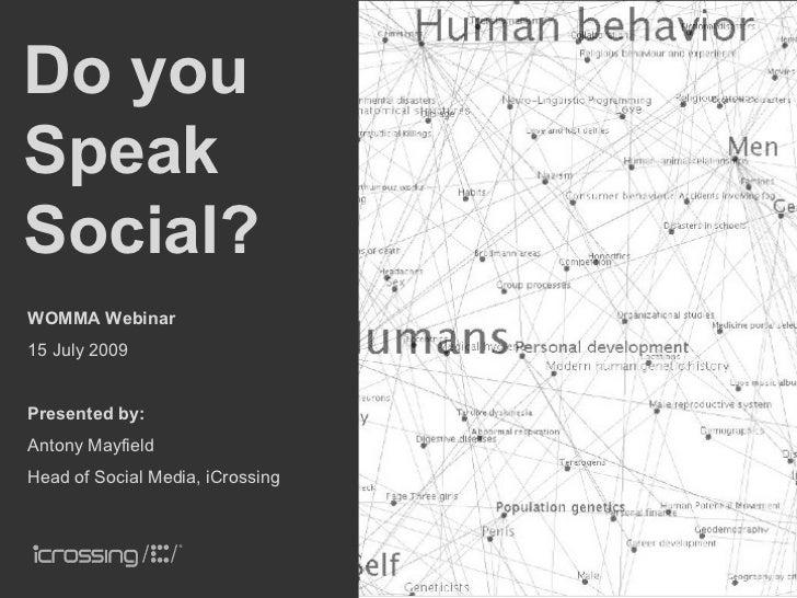 Do you Speak Social? WOMMA Webinar 15 July 2009   Presented by: Antony Mayfield Head of Social Media, iCrossing           ...