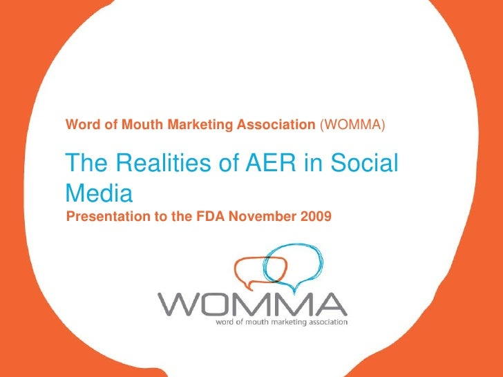 Word of Mouth Marketing Association (WOMMA)   The Realities of AER in Social Media Presentation to the FDA November 2009