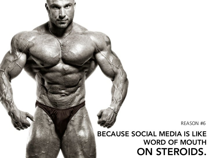 REASON #6  BECAUSE SOCIAL MEDIA IS LIKE           WORD OF MOUTH           ON STEROIDS.