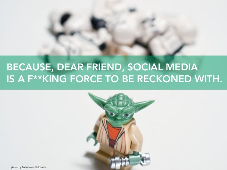 BECAUSE, DEAR FRIEND, SOCIAL MEDIA IS A F**KING FORCE TO BE RECKONED WITH.     photo by Balakov on flickr.com