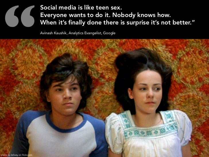 """""""                                  Social media is like teen sex.                                  Everyone wants to do it..."""