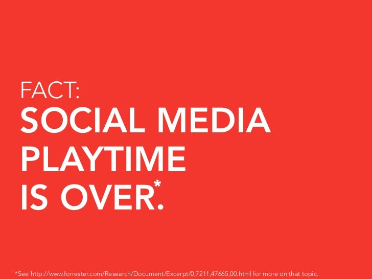 FACT:  SOCIAL MEDIA  PLAYTIME         *  IS OVER. *See http://www.forrester.com/Research/Document/Excerpt/0,7211,47665,00....