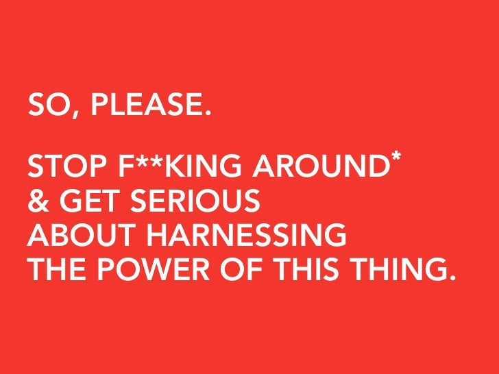 SO, PLEASE.                     * STOP F**KING AROUND & GET SERIOUS ABOUT HARNESSING THE POWER OF THIS THING.