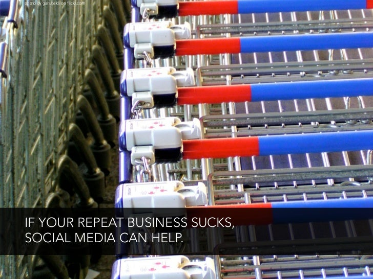 photo by gari.baldi on flickr.com     IF YOUR REPEAT BUSINESS SUCKS, SOCIAL MEDIA CAN HELP.