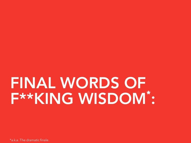 FINAL WORDS OF                * F**KING WISDOM :  *a.k.a. The dramatic finale.