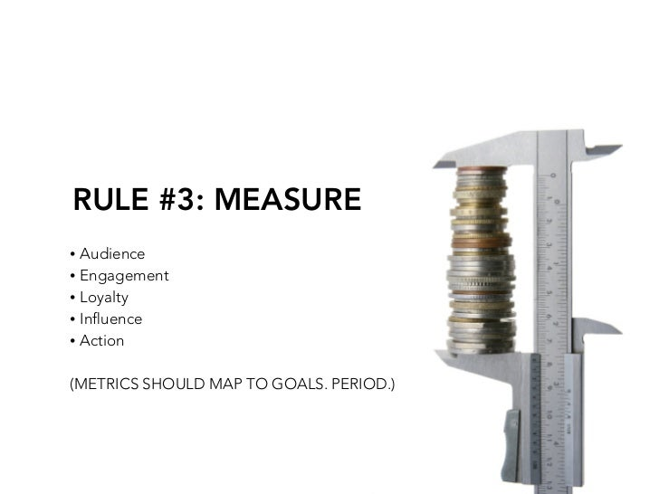 RULE #3: MEASURE • Audience • Engagement • Loyalty • Influence • Action   (METRICS SHOULD MAP TO GOALS. PERIOD.)