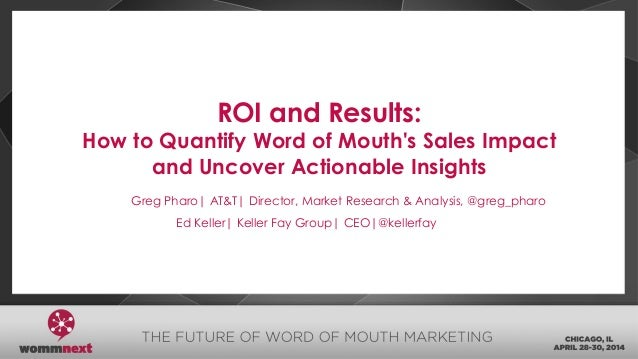 ROI and Results: How to Quantify Word of Mouth's Sales Impact and Uncover Actionable Insights Greg Pharo| AT&T| Director, ...