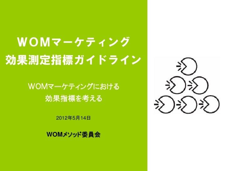 WOMマーケティング効果測定指標ガイドライン WOMマーケティングにおける   効果指標を考える     2012年5月14日   WOMメソッド委員会