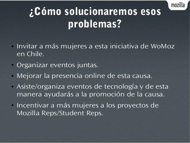 ¿Cómo solucionaremos esos problemas? ● Invitar a más mujeres a esta iniciativa de WoMoz en Chile. ● Organizar eventos junt...