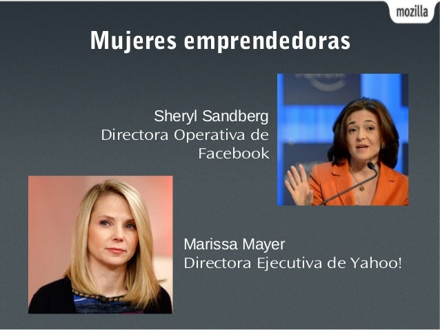 Mujeres emprendedoras Sheryl Sandberg Directora Operativa de Facebook Marissa Mayer Directora Ejecutiva de Yahoo!