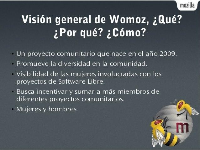 Visión general de Womoz, ¿Qué? ¿Por qué? ¿Cómo? ● Un proyecto comunitario que nace en el año 2009. ● Promueve la diversida...