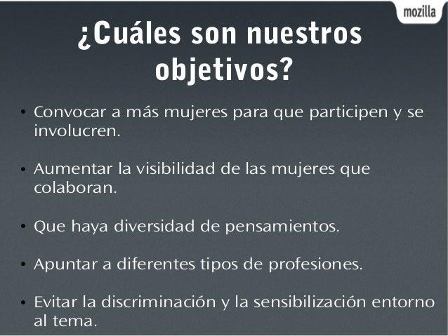¿Cuáles son nuestros objetivos? ● Convocar a más mujeres para que participen y se involucren. ● Aumentar la visibilidad de...