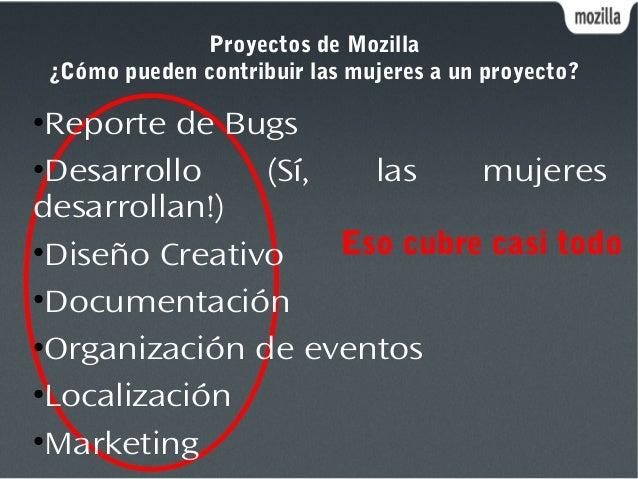 Proyectos de Mozilla ¿Cómo pueden contribuir las mujeres a un proyecto? Eso cubre casi todo ● Reporte de Bugs ● Desarrollo...