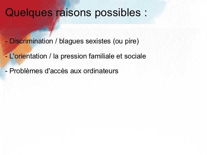 Quelques raisons possibles : <ul><li>- Discrimination / blagues sexistes (ou pire) </li></ul><ul><li>- L'orientation / la ...