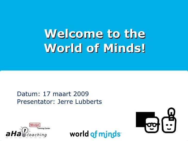 Welcome to the World of Minds! Datum: 17 maart 2009 Presentator: Jerre Lubberts