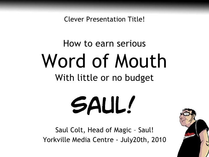 Saul Colt, Head of Magic – Saul! Yorkville Media Centre -  July20th, 2010 Clever Presentation Title! How to earn serious W...