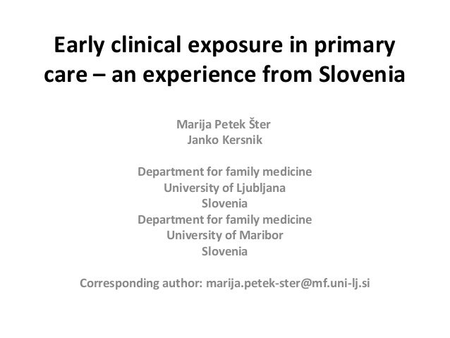 Early clinical exposure in primary care – an experience from Slovenia Marija Petek Šter Janko Kersnik Department for famil...