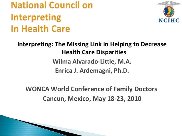 Interpreting: The Missing Link in Helping to Decrease Health Care Disparities Wilma Alvarado-Little, M.A. Enrica J. Ardema...