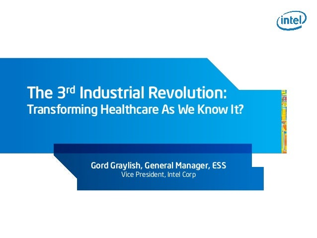 The 3rd Industrial Revolution:Transforming Healthcare As We Know It?Gord Graylish, General Manager, ESSVice President, Int...