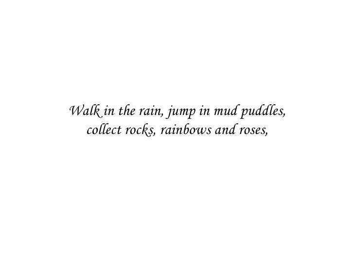 Walk in the rain, jump in mud puddles, collect rocks, rainbows and roses,