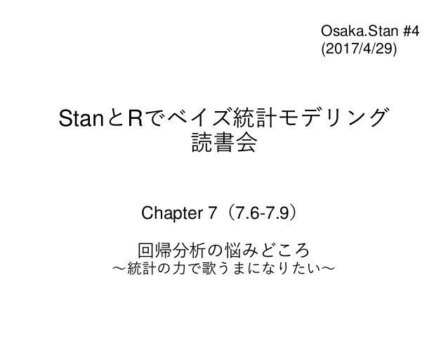 StanとRでベイズ統計モデリング 読書会 Chapter 7(7.6-7.9) 回帰分析の悩みどころ ~統計の力で歌うまになりたい~ Osaka.Stan #4 (2017/4/29)