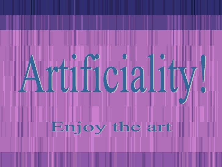 Artificiality! Enjoy the art