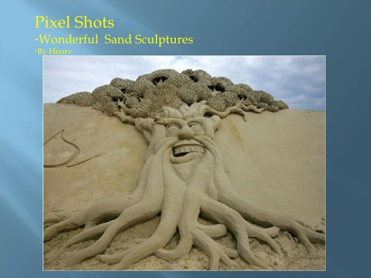 <ul><li>Pixel Shots  </li></ul><ul><li>Wonderful  Sand Sculptures </li></ul><ul><li>By Henry </li></ul>