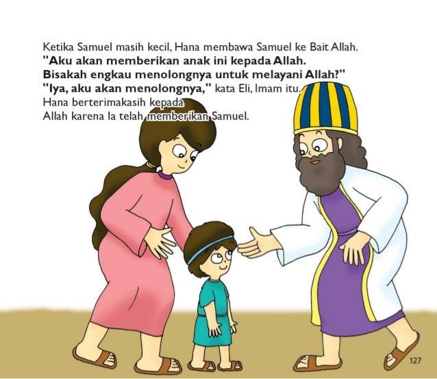 Samuel tinggal di BaitAllah.   Dia menolong Eli dan melayaniAllah.  Samuel menaati Allah.  Dia membuat Allah senang.   Dia...