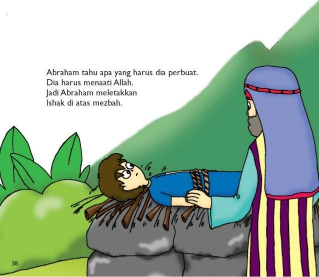 38  Abraham tahu apa yang harus dia perbuat.  Dia harus menaati Allah.   jadiAbraham meletakkan  Ishak di atas mezbah.