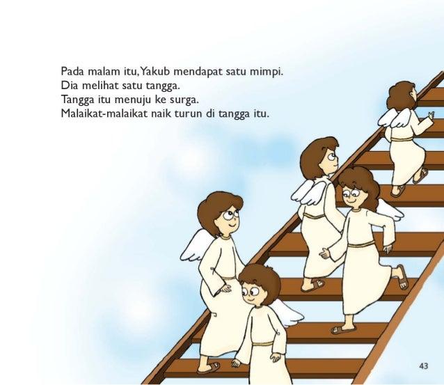 Pada malam itu, Yakub mendapat satu mimpi.  Dia melihat satu tangga.   Tangga itu menuju ke surga.  Malaikat-malaikat naik...