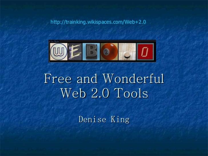 Free and Wonderful  Web 2.0 Tools Denise King http://trainking.wikispaces.com/Web+2.0