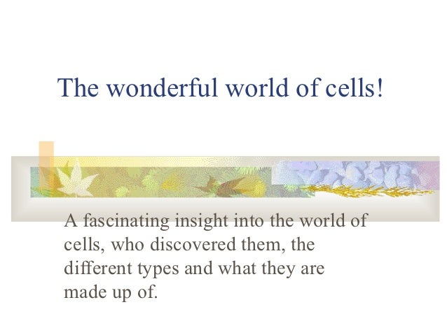 The wonderful world of cells!A fascinating insight into the world ofcells, who discovered them, thedifferent types and wha...