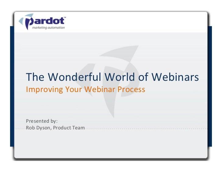 The Wonderful World of Webinars Improving Your Webinar Process Presented by:  Rob Dyson, Produ...